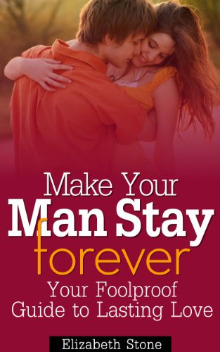 Make Your Man Stay Forever: Your Foolproof Guide to Lasting Love