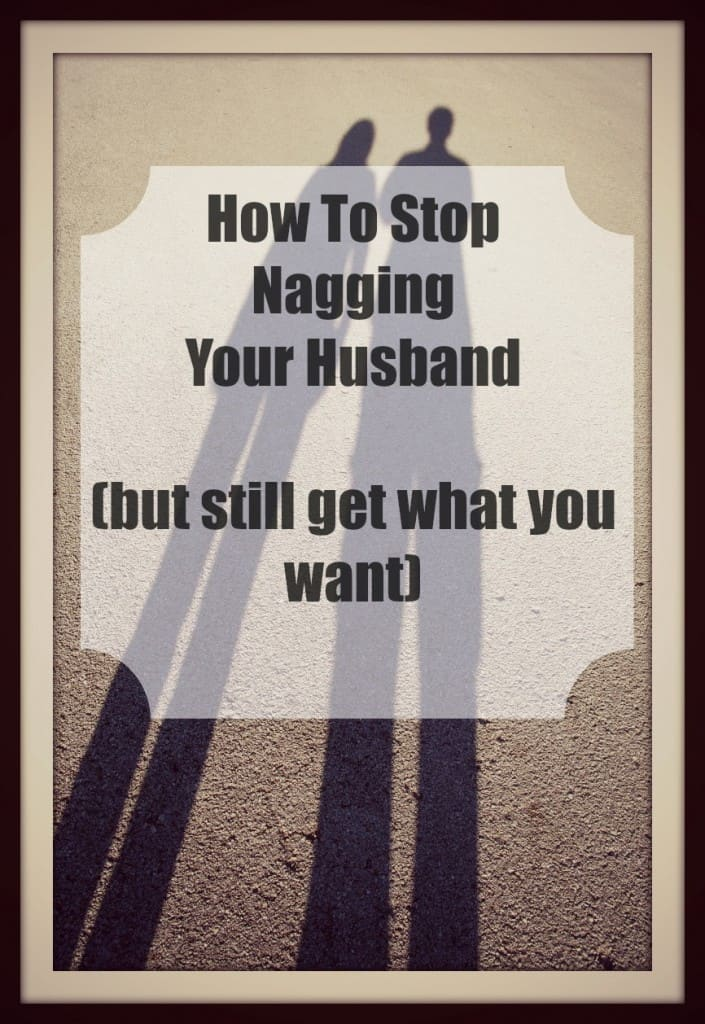 How To Stop Nagging Your Husband (but still get what you want)