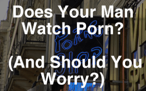 Does Your Man Watch Porn? (And Should You Worry?)